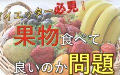ダイエッター必見!果物は食べてもいいのか問題を解決します!