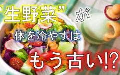 """""""生野菜""""は体を冷やすはもう古い?!"""