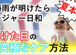 梅雨が明けたらレジャー日和の夏本番!!焼けた日の究極なケア方法。伝授します✨