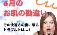 6月の『お肌の勘違い』!?この時期ならではの隠れ肌トラブルに注意!!