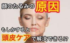 【肌のたるみ】顔のたるみの原因、もしかすると頭皮ケアで解決できる⁉